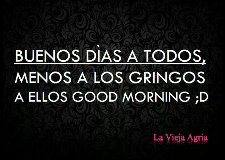 Buenos dias a todos menos a los gringos